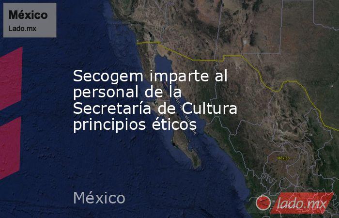 Secogem imparte al personal de la Secretaría de Cultura principios éticos. Noticias en tiempo real