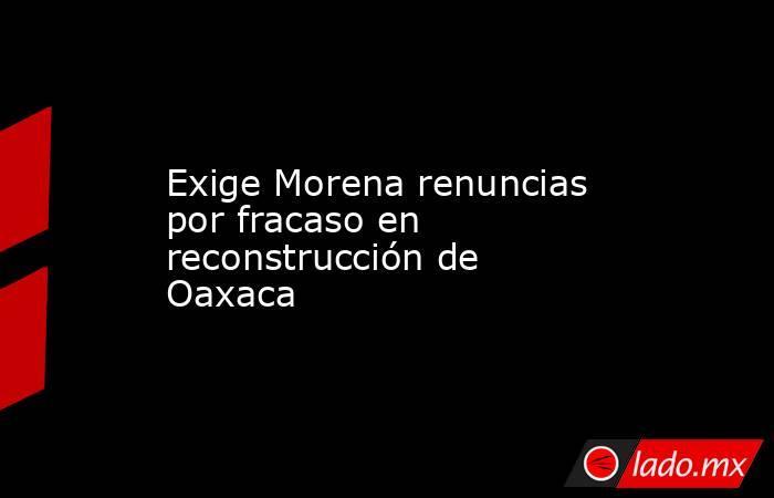 Exige Morena renuncias por fracaso en reconstrucción de Oaxaca. Noticias en tiempo real