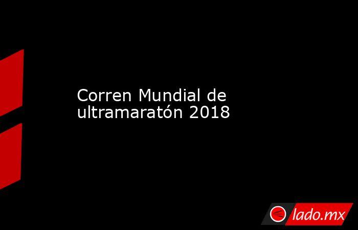 Corren Mundial de ultramaratón 2018. Noticias en tiempo real
