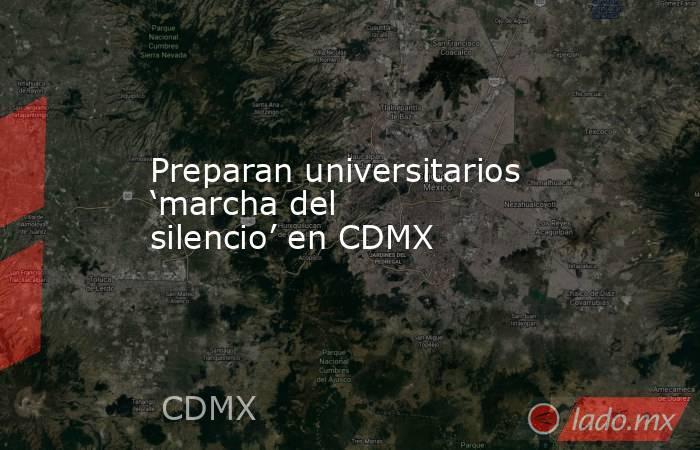 Preparan universitarios 'marcha del silencio' en CDMX. Noticias en tiempo real