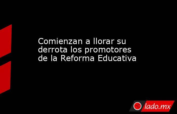 Comienzan a llorar su derrota los promotores de la Reforma Educativa. Noticias en tiempo real