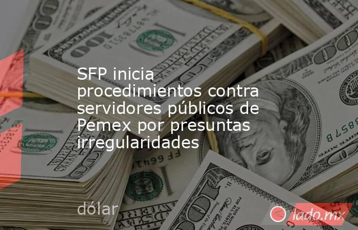 SFP inicia procedimientos contra servidores públicos de Pemex por presuntas irregularidades. Noticias en tiempo real