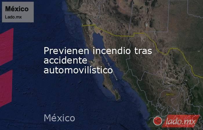 Previenen incendio tras accidente automovilístico. Noticias en tiempo real