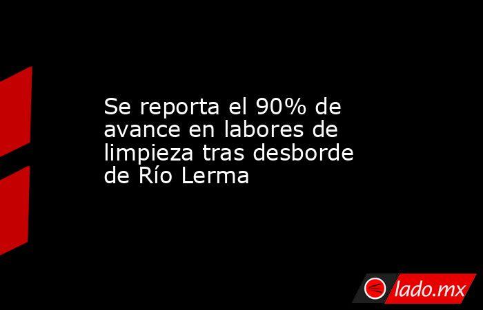 Se reporta el 90% de avance en labores de limpieza tras desborde de Río Lerma. Noticias en tiempo real