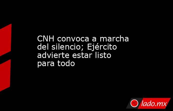 CNH convoca a marcha del silencio; Ejército advierte estar listo para todo. Noticias en tiempo real