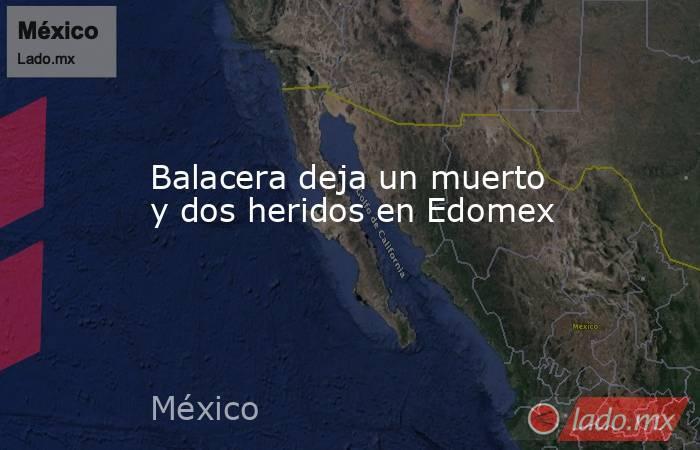 Balacera deja un muerto y dos heridos en Edomex. Noticias en tiempo real