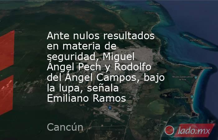 Ante nulos resultados en materia de seguridad, Miguel Ángel Pech y Rodolfo del Ángel Campos, bajo la lupa, señala Emiliano Ramos. Noticias en tiempo real