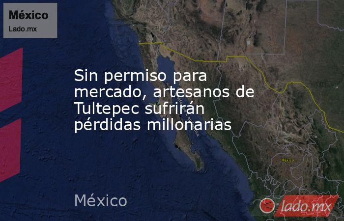 Sin permiso para mercado, artesanos de Tultepec sufrirán pérdidas millonarias. Noticias en tiempo real