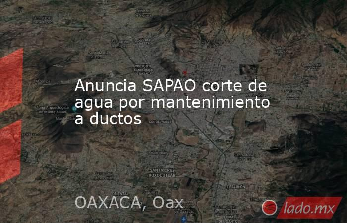 Anuncia SAPAO corte de agua por mantenimiento a ductos. Noticias en tiempo real