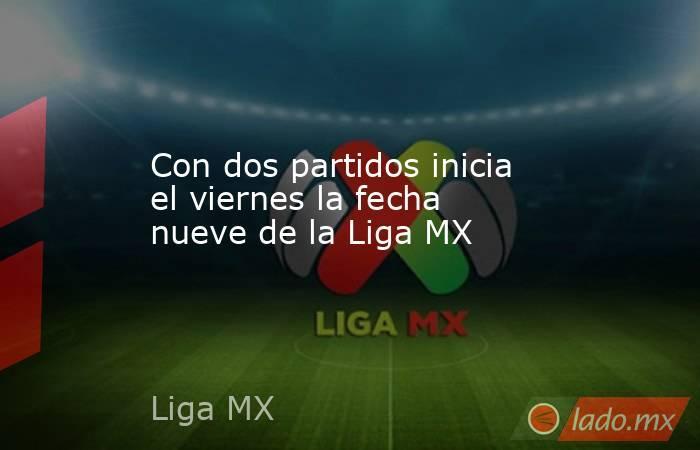Con dos partidos inicia el viernes la fecha nueve de la Liga MX. Noticias en tiempo real