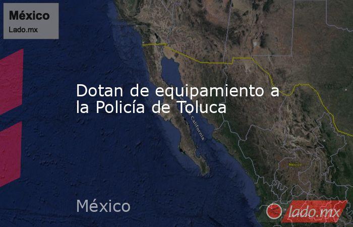 Dotan de equipamiento a la Policía de Toluca. Noticias en tiempo real