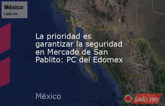 La prioridad es garantizar la seguridad en Mercado de San Pablito: PC del Edomex. Noticias en tiempo real
