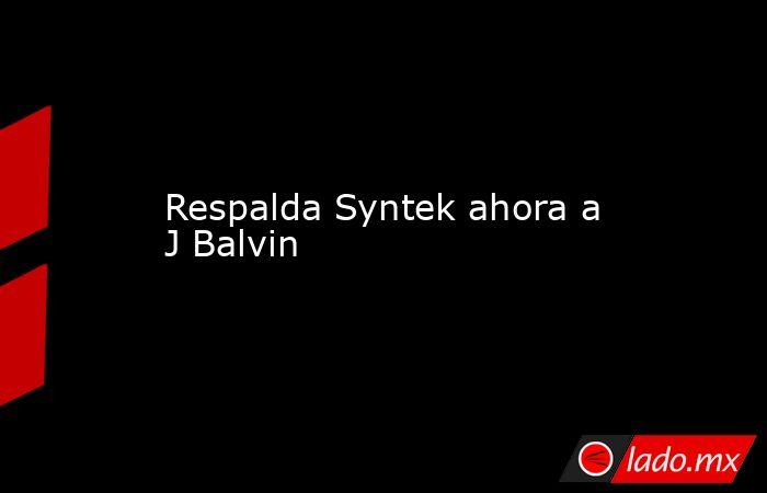 Respalda Syntek ahora a J Balvin. Noticias en tiempo real
