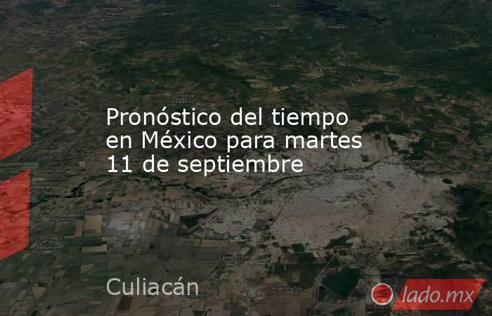 Pronóstico del tiempo en México para martes 11 de septiembre. Noticias en tiempo real
