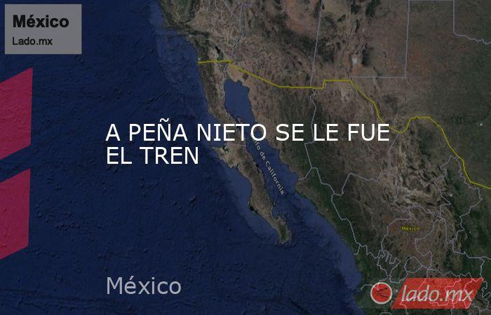 A PEÑA NIETO SE LE FUE EL TREN. Noticias en tiempo real