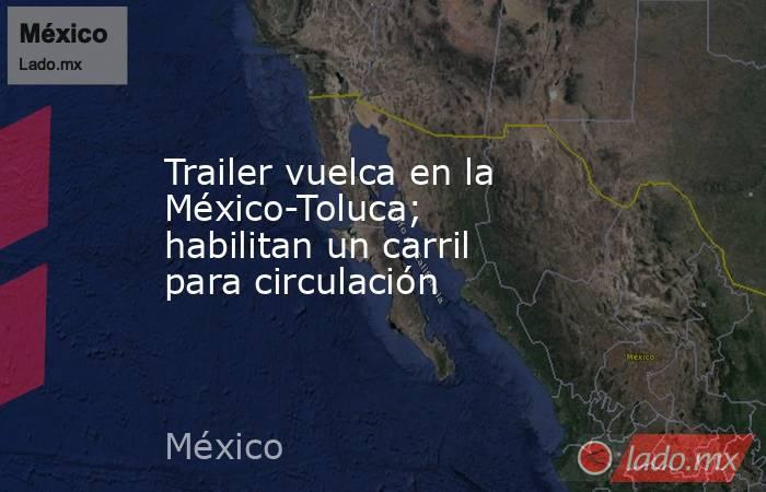 Trailer vuelca en la México-Toluca; habilitan un carril para circulación. Noticias en tiempo real