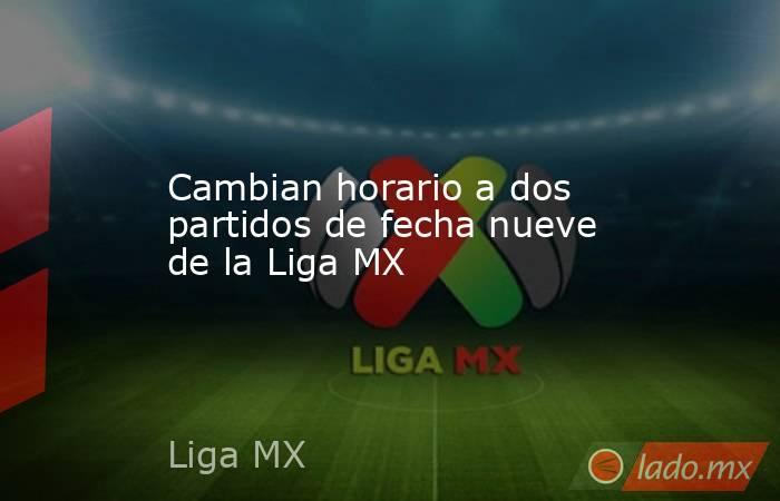 Cambian horario a dos partidos de fecha nueve de la Liga MX. Noticias en tiempo real