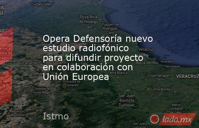 Opera Defensoría nuevo estudio radiofónico para difundir proyecto en colaboración con Unión Europea. Noticias en tiempo real