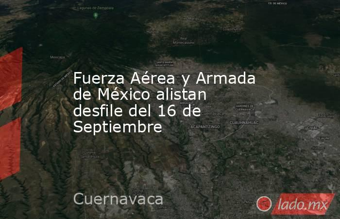 Fuerza Aérea y Armada de México alistan desfile del 16 de Septiembre. Noticias en tiempo real