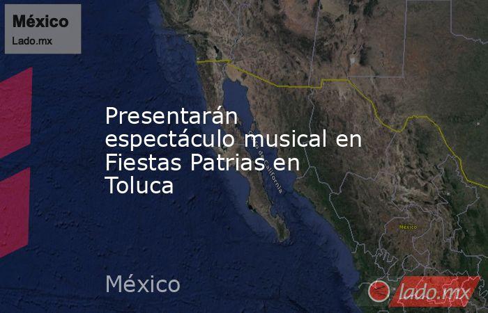 Presentarán espectáculo musical en Fiestas Patrias en Toluca. Noticias en tiempo real