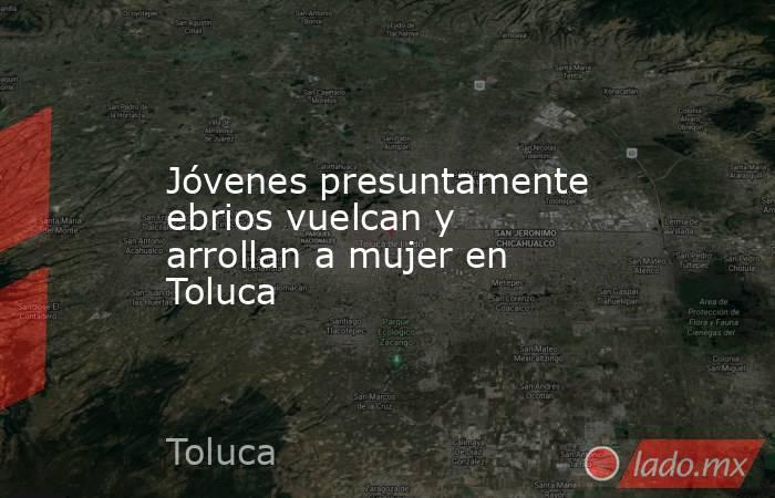 Jóvenes presuntamente ebrios vuelcan y arrollan a mujer en Toluca. Noticias en tiempo real
