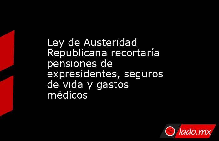 Ley de Austeridad Republicana recortaría pensiones de expresidentes, seguros de vida y gastos médicos. Noticias en tiempo real