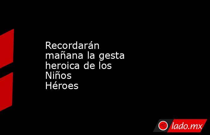 Recordarán mañana la gesta heroica de los Niños Héroes. Noticias en tiempo real