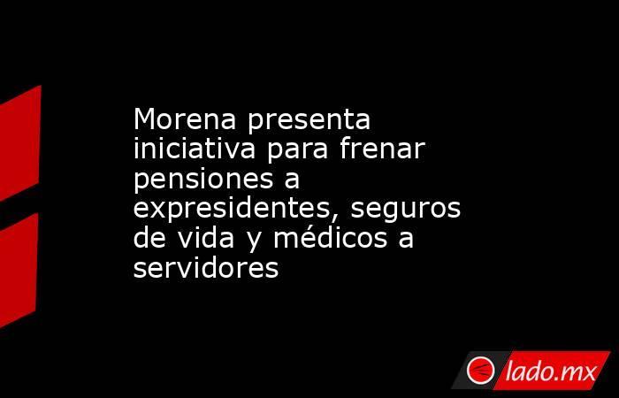 Morena presenta iniciativa para frenar pensiones a expresidentes, seguros de vida y médicos a servidores. Noticias en tiempo real