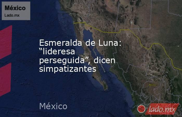 """Esmeralda de Luna: """"lideresa perseguida"""", dicen simpatizantes. Noticias en tiempo real"""