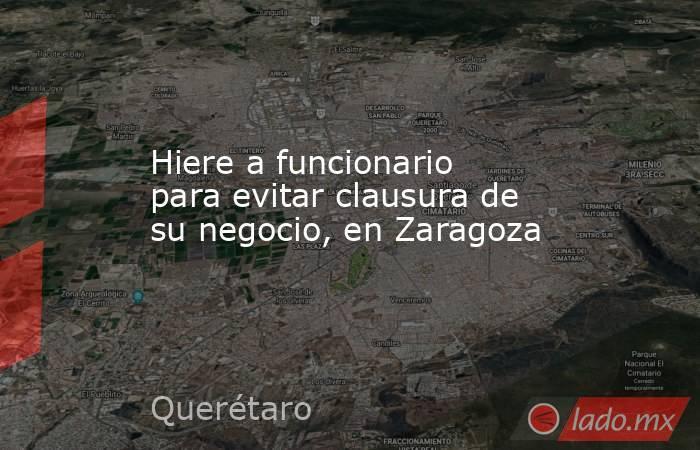 Hiere a funcionario para evitar clausura de su negocio, en Zaragoza. Noticias en tiempo real