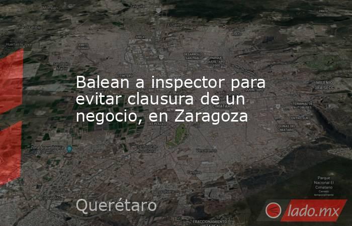 Balean a inspector para evitar clausura de un negocio, en Zaragoza. Noticias en tiempo real