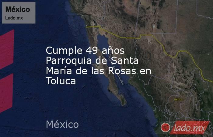Cumple 49 años Parroquia de Santa María de las Rosas en Toluca. Noticias en tiempo real