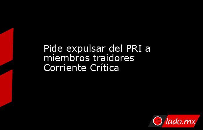 Pide expulsar del PRI a miembros traidores Corriente Crítica. Noticias en tiempo real