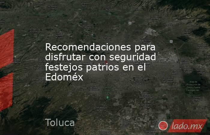 Recomendaciones para disfrutar con seguridad festejos patrios en el Edoméx. Noticias en tiempo real