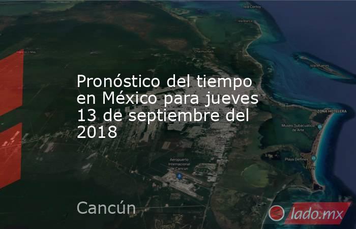 Pronóstico del tiempo en México para jueves 13 de septiembre del 2018. Noticias en tiempo real