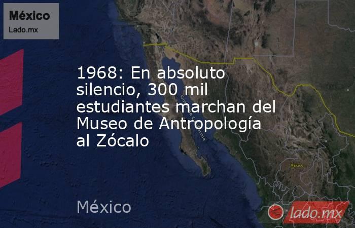 1968: En absoluto silencio, 300 mil estudiantes marchan del Museo de Antropología al Zócalo. Noticias en tiempo real