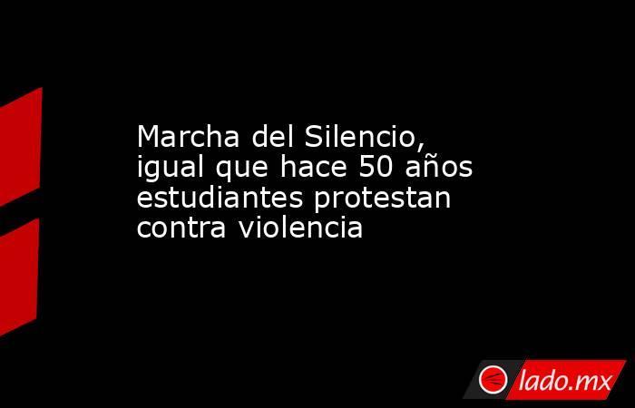 Marcha del Silencio, igual que hace 50 años estudiantes protestan contra violencia. Noticias en tiempo real