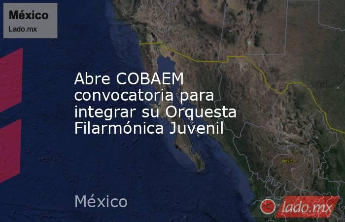Abre COBAEM convocatoria para integrar su Orquesta Filarmónica Juvenil. Noticias en tiempo real