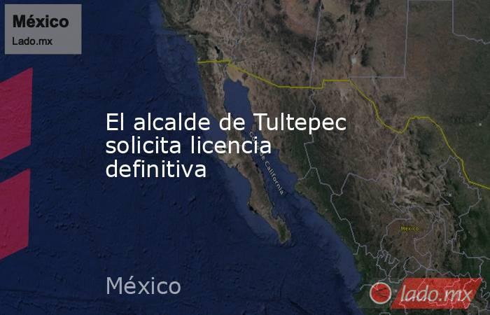 El alcalde de Tultepec solicita licencia definitiva. Noticias en tiempo real
