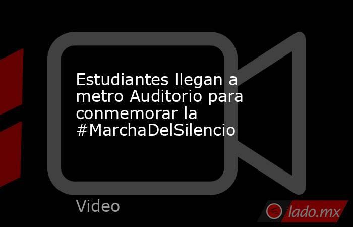 Estudiantes llegan a metro Auditorio para conmemorar la #MarchaDelSilencio. Noticias en tiempo real