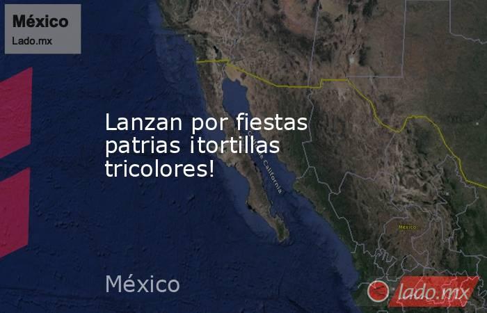 Lanzan por fiestas patrias ¡tortillas tricolores!. Noticias en tiempo real