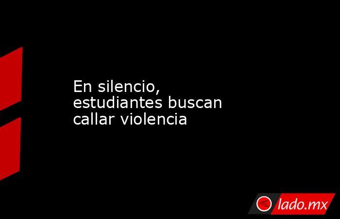 En silencio, estudiantes buscan callar violencia. Noticias en tiempo real