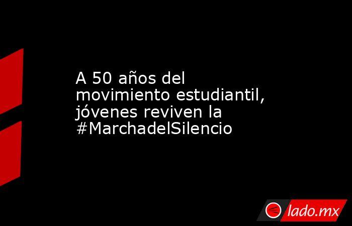 A 50 años del movimiento estudiantil, jóvenes reviven la #MarchadelSilencio. Noticias en tiempo real