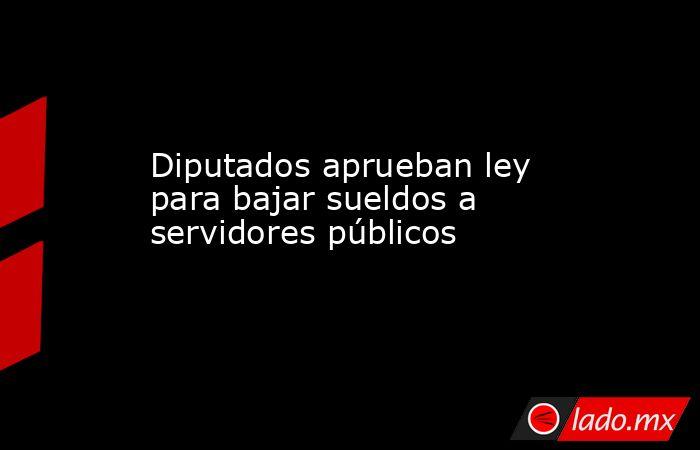 Diputados aprueban ley para bajar sueldos a servidores públicos. Noticias en tiempo real