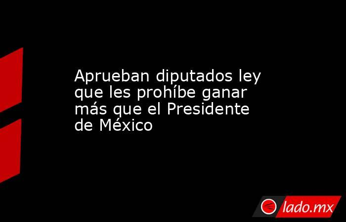 Aprueban diputados ley que les prohíbe ganar más que el Presidente de México. Noticias en tiempo real