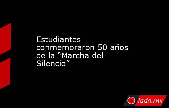 """Estudiantes conmemoraron 50 años de la """"Marcha del Silencio"""". Noticias en tiempo real"""