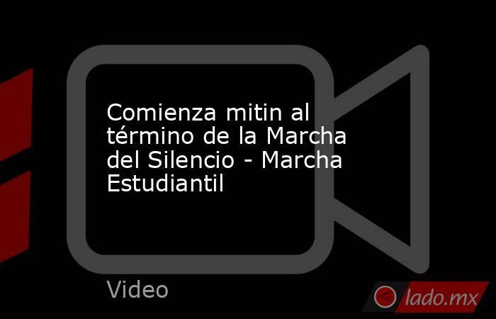 Comienza mitin al término de la Marcha del Silencio - Marcha Estudiantil. Noticias en tiempo real