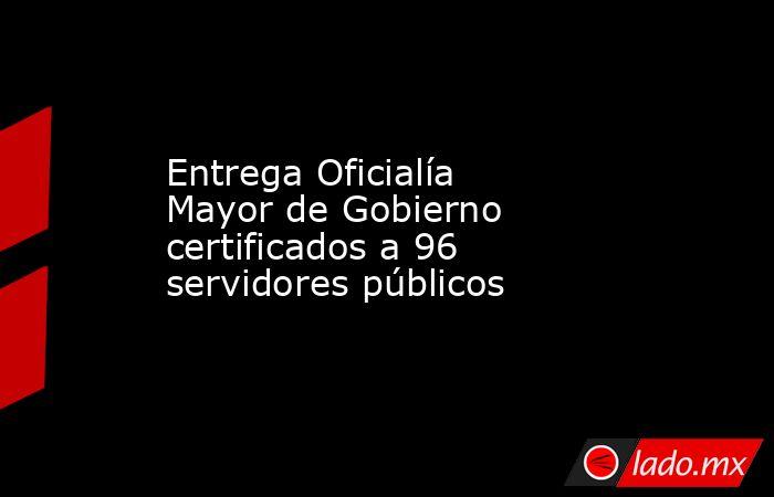 Entrega Oficialía Mayor de Gobierno certificados a 96 servidores públicos. Noticias en tiempo real