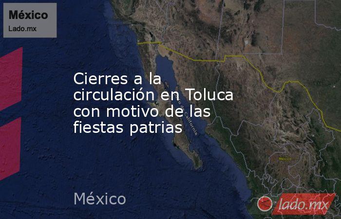 Cierres a la circulación en Toluca con motivo de las fiestas patrias. Noticias en tiempo real