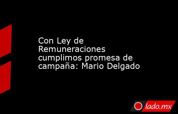 Con Ley de Remuneraciones cumplimos promesa de campaña: Mario Delgado. Noticias en tiempo real